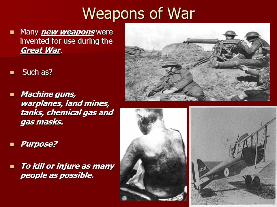 Weapons of War Many new weapons were invented for use during the Great War. Many new weapons were invented for use during the Great War. Such as? Such
