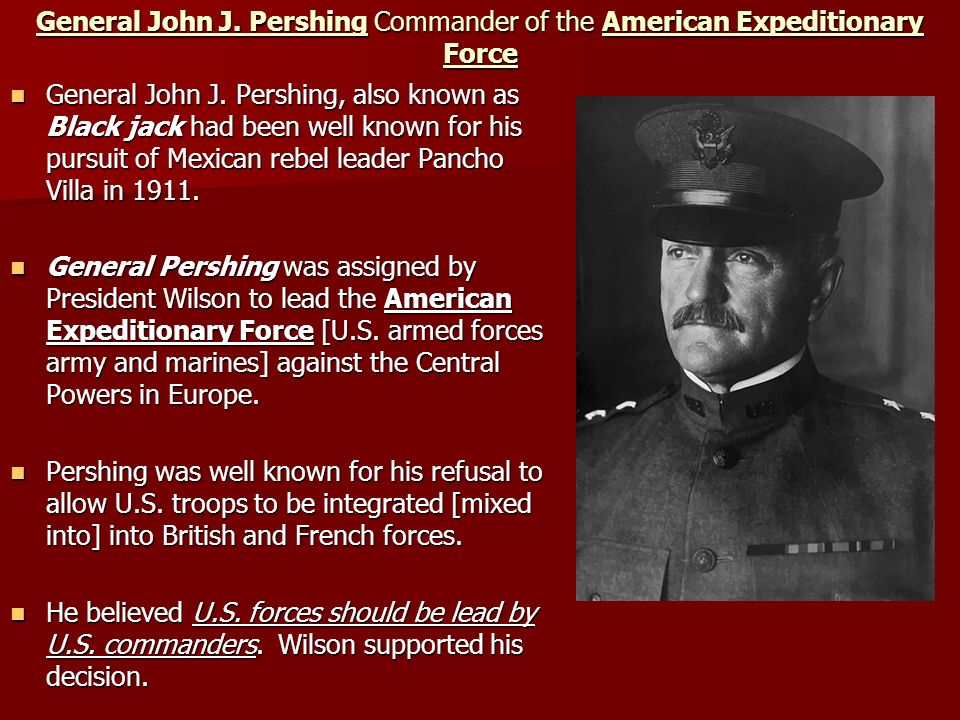 General John J. Pershing Commander of the American Expeditionary Force General John J. Pershing, also known as Black jack had been well known for his