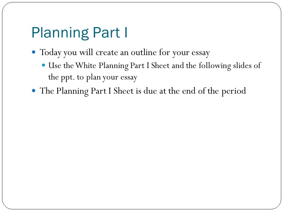 Planning Part I Today you will create an outline for your essay Use the White Planning Part I Sheet and the following slides of the ppt. to plan your