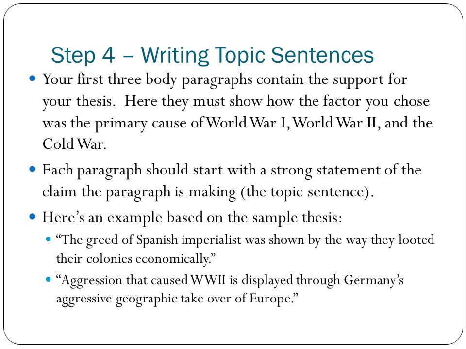 Step 4 – Writing Topic Sentences Your first three body paragraphs contain the support for your thesis. Here they must show how the factor you chose wa