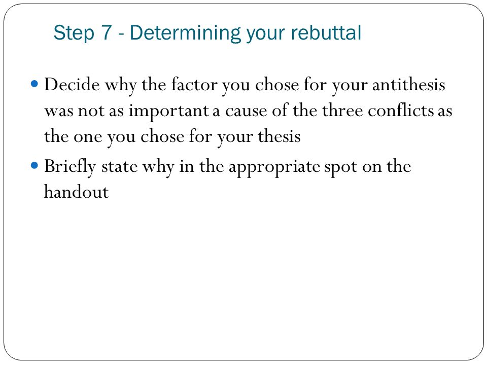 Step 7 - Determining your rebuttal Decide why the factor you chose for your antithesis was not as important a cause of the three conflicts as the one