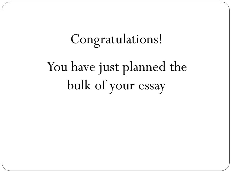 Congratulations! You have just planned the bulk of your essay