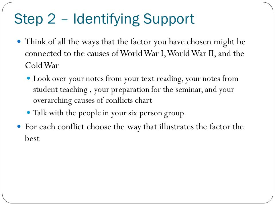 Step 2 – Identifying Support Think of all the ways that the factor you have chosen might be connected to the causes of World War I, World War II, and