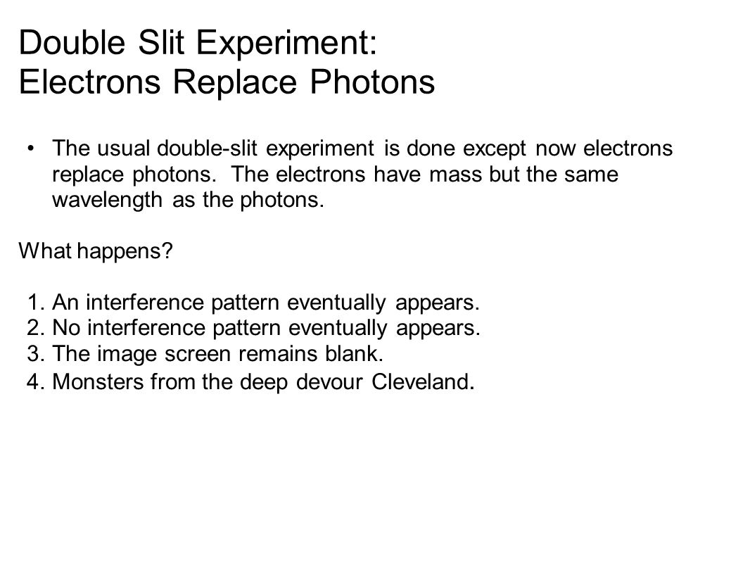 Double Slit Experiment: Electrons Replace Photons The usual double-slit experiment is done except now electrons replace photons.