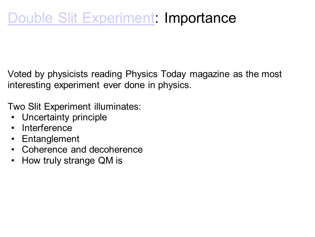 Double Slit ExperimentDouble Slit Experiment: Importance Voted by physicists reading Physics Today magazine as the most interesting experiment ever done in physics.