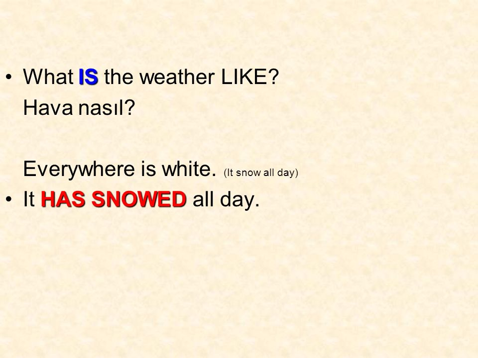 ISWhat IS the weather LIKE. Hava nasıl. Everywhere is white.