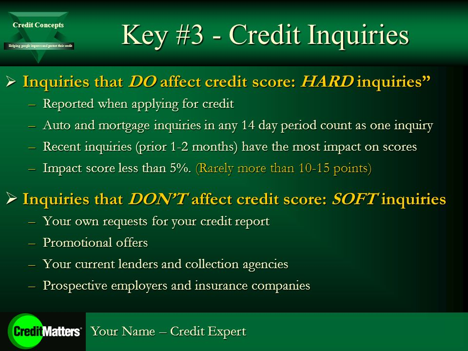 Helping people improve and protect their credit Credit Concepts Your Name – Credit Expert Key #3 - Credit Inquiries Inquiries that DO affect credit score: HARD inquiries Inquiries that DO affect credit score: HARD inquiries –Reported when applying for credit –Auto and mortgage inquiries in any 14 day period count as one inquiry –Recent inquiries (prior 1-2 months) have the most impact on scores –Impact score less than 5%.