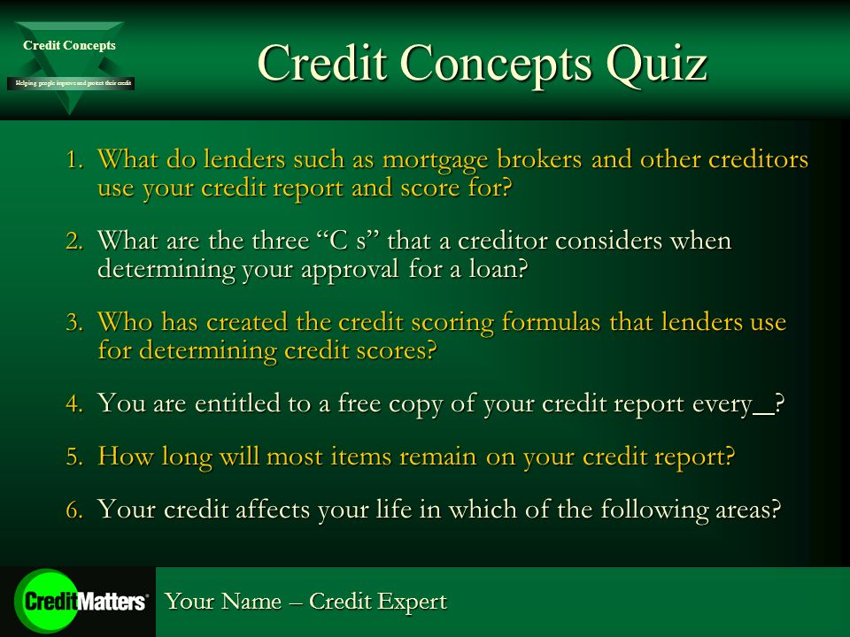 Helping people improve and protect their credit Credit Concepts Your Name – Credit Expert Credit Concepts Quiz 1. What do lenders such as mortgage bro