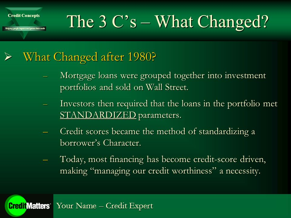 Helping people improve and protect their credit Credit Concepts Your Name – Credit Expert The 3 Cs – What Changed? What Changed after 1980? What Chang