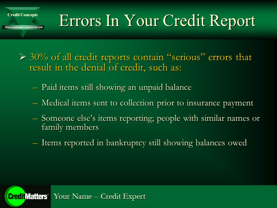 Helping people improve and protect their credit Credit Concepts Your Name – Credit Expert Errors In Your Credit Report 30% of all credit reports contain serious errors that result in the denial of credit, such as: 30% of all credit reports contain serious errors that result in the denial of credit, such as: –Paid items still showing an unpaid balance –Medical items sent to collection prior to insurance payment –Someone elses items reporting; people with similar names or family members –Items reported in bankruptcy still showing balances owed