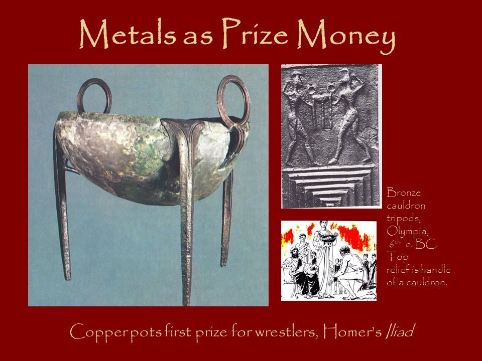 Metals as Prize Money Copper pots first prize for wrestlers, Homers Iliad Bronze cauldron tripods, Olympia, 6 th c.