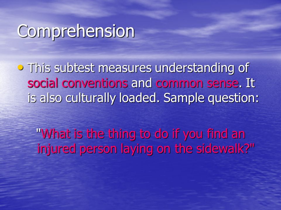 Comprehension This subtest measures understanding of social conventions and common sense. It is also culturally loaded. Sample question: This subtest