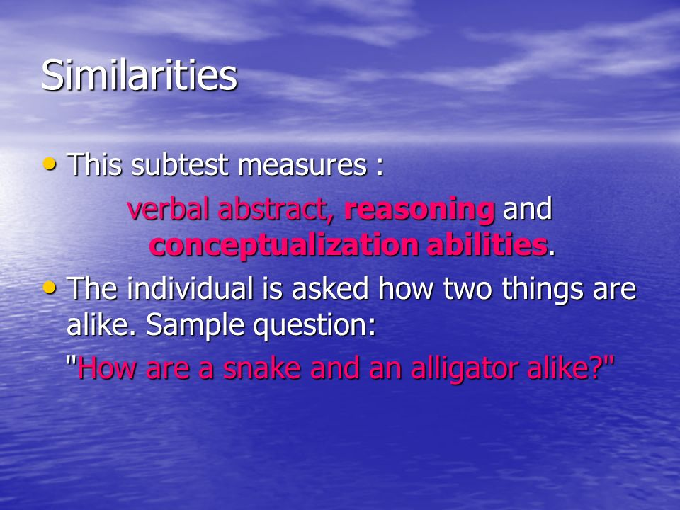 Similarities This subtest measures : This subtest measures : verbal abstract, reasoning and conceptualization abilities. The individual is asked how t