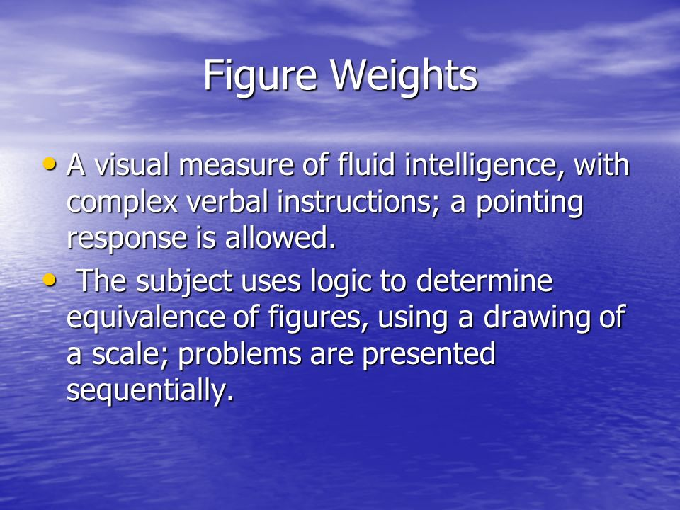 Figure Weights A visual measure of fluid intelligence, with complex verbal instructions; a pointing response is allowed. A visual measure of fluid int