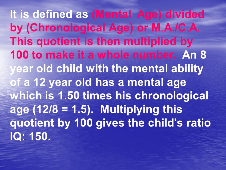 It is defined as (Mental Age) divided by (Chronological Age) or M.A./C.A. This quotient is then multiplied by 100 to make it a whole number. An 8 year