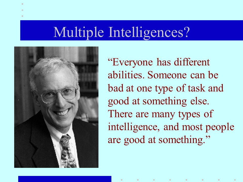 Multiple Intelligences. Everyone has different abilities.