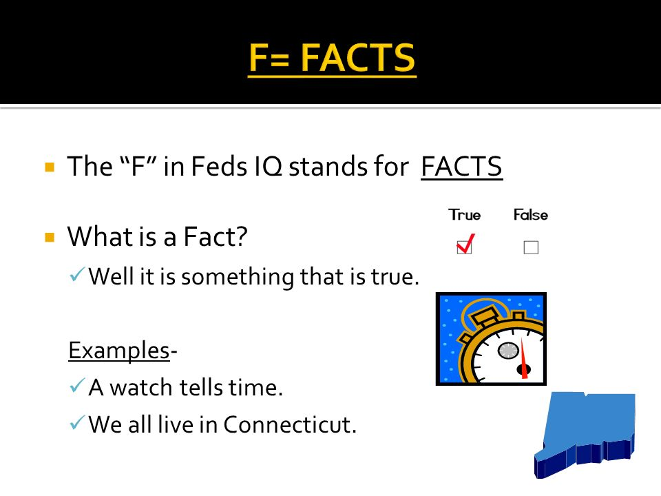 The F in Feds IQ stands for FACTS What is a Fact. Well it is something that is true.