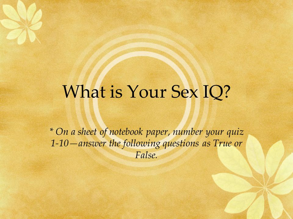 What is Your Sex IQ? * On a sheet of notebook paper, number your quiz 1-10answer the following questions as True or False.