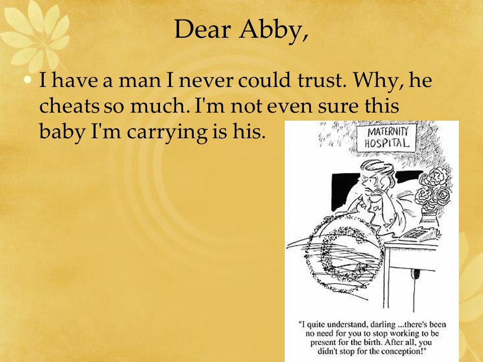 Dear Abby, I have a man I never could trust. Why, he cheats so much. I'm not even sure this baby I'm carrying is his.