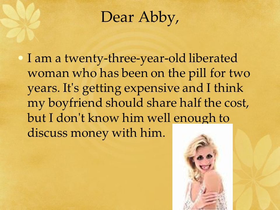 Dear Abby, I am a twenty-three-year-old liberated woman who has been on the pill for two years. It's getting expensive and I think my boyfriend should
