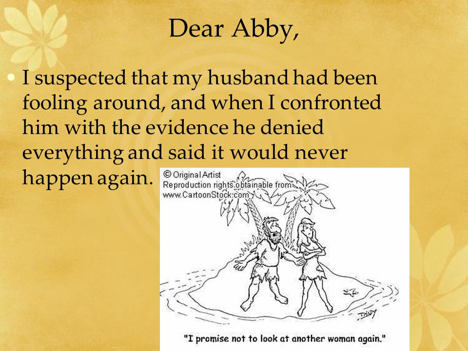 Dear Abby, I suspected that my husband had been fooling around, and when I confronted him with the evidence he denied everything and said it would nev