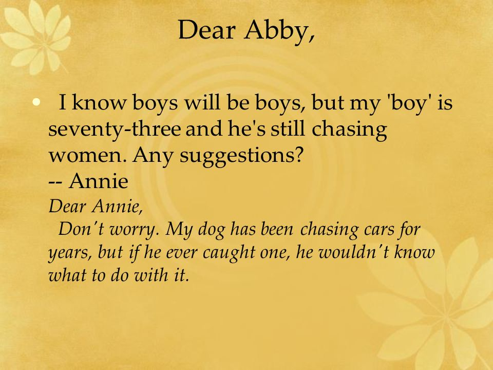 Dear Abby, I know boys will be boys, but my 'boy' is seventy-three and he's still chasing women. Any suggestions? -- Annie Dear Annie, Don't worry. My