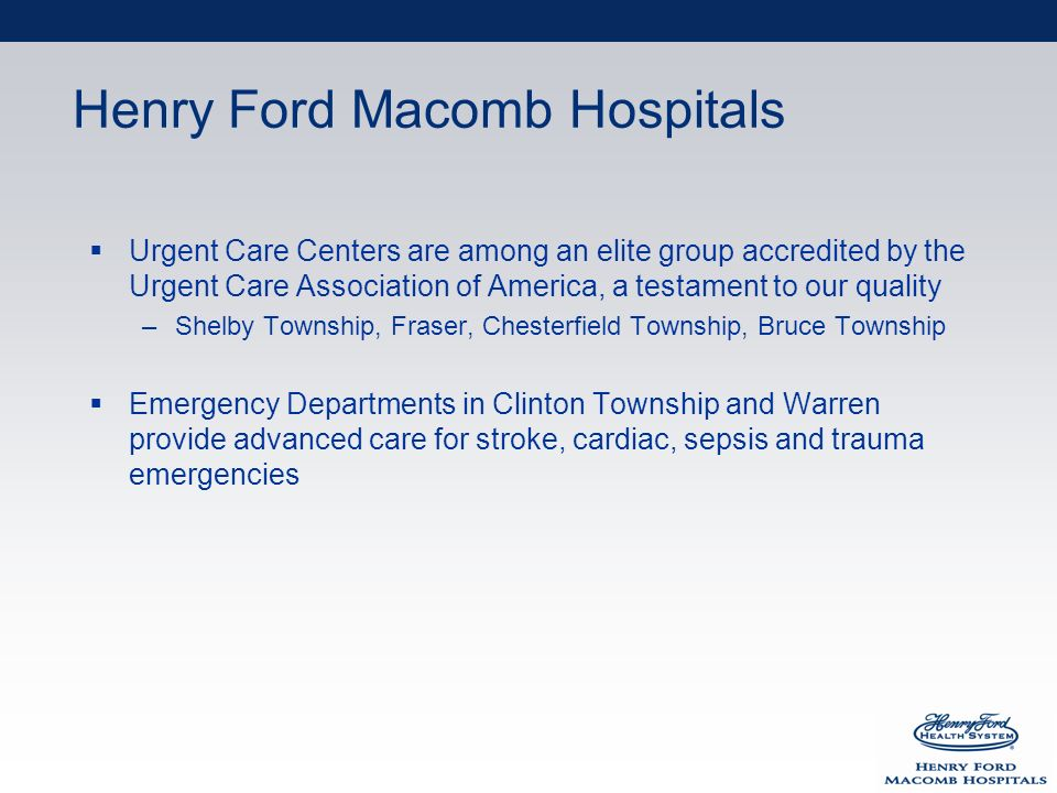 Henry Ford Macomb Hospitals Urgent Care Centers are among an elite group accredited by the Urgent Care Association of America, a testament to our quality –Shelby Township, Fraser, Chesterfield Township, Bruce Township Emergency Departments in Clinton Township and Warren provide advanced care for stroke, cardiac, sepsis and trauma emergencies