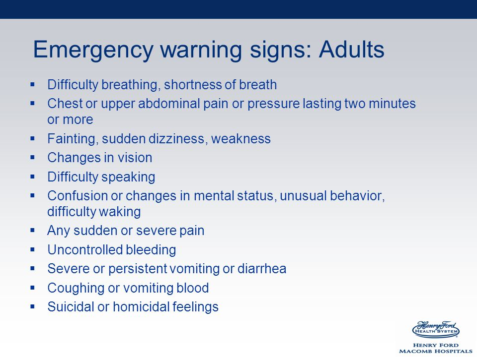 Emergency warning signs: Adults Difficulty breathing, shortness of breath Chest or upper abdominal pain or pressure lasting two minutes or more Fainting, sudden dizziness, weakness Changes in vision Difficulty speaking Confusion or changes in mental status, unusual behavior, difficulty waking Any sudden or severe pain Uncontrolled bleeding Severe or persistent vomiting or diarrhea Coughing or vomiting blood Suicidal or homicidal feelings