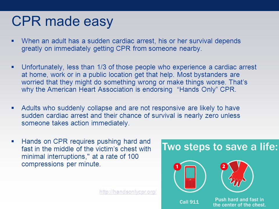 CPR made easy When an adult has a sudden cardiac arrest, his or her survival depends greatly on immediately getting CPR from someone nearby.