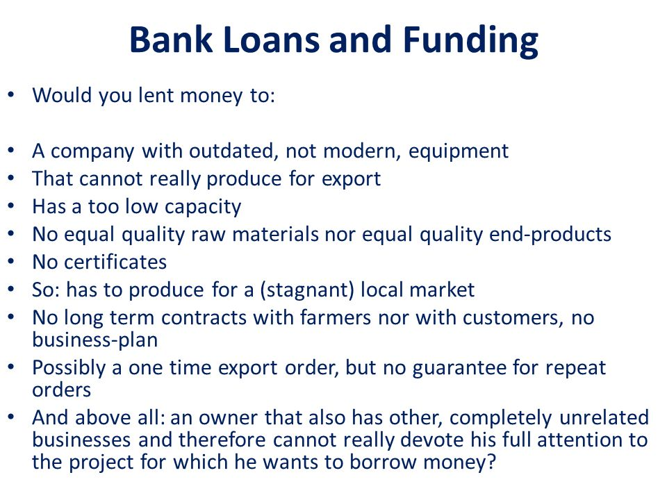 Bank Loans and Funding Would you lent money to: A company with outdated, not modern, equipment That cannot really produce for export Has a too low cap