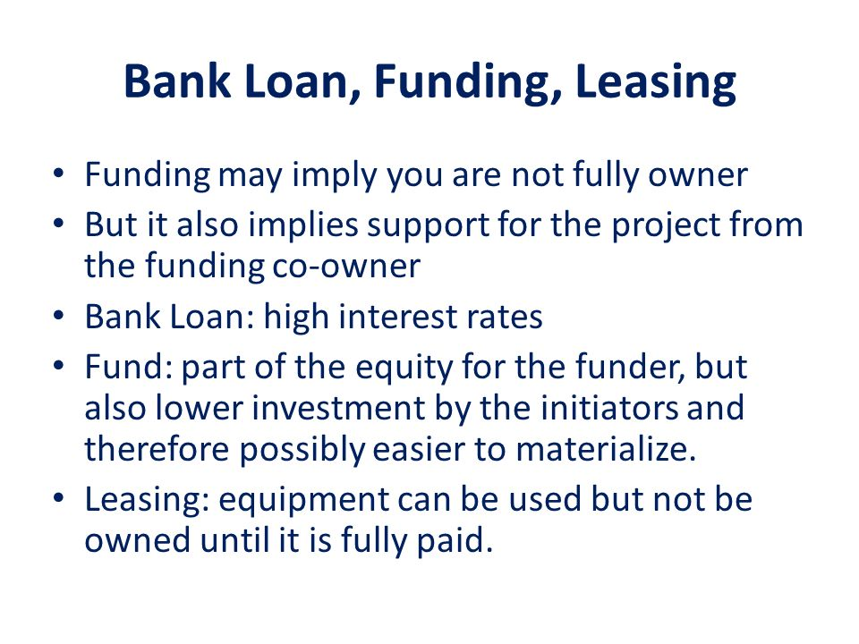 Bank Loan, Funding, Leasing Funding may imply you are not fully owner But it also implies support for the project from the funding co-owner Bank Loan: