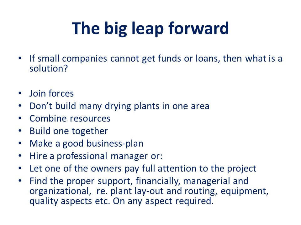 The big leap forward If small companies cannot get funds or loans, then what is a solution? Join forces Dont build many drying plants in one area Comb