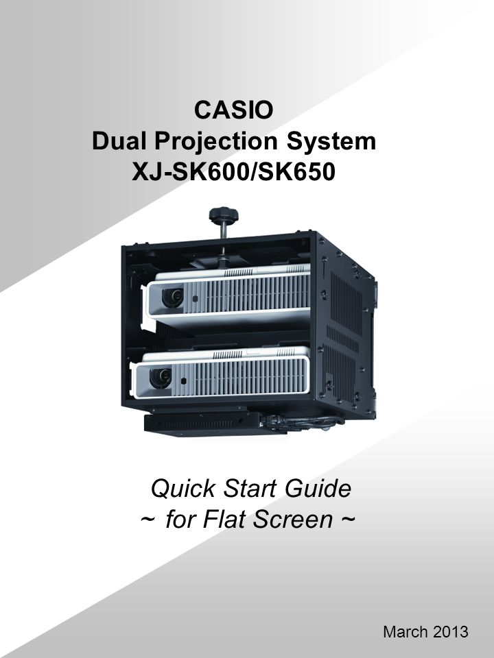 Quick Start Guide for Flat Screen ~ March 2013 CASIO Dual Projection System XJ-SK600/SK650