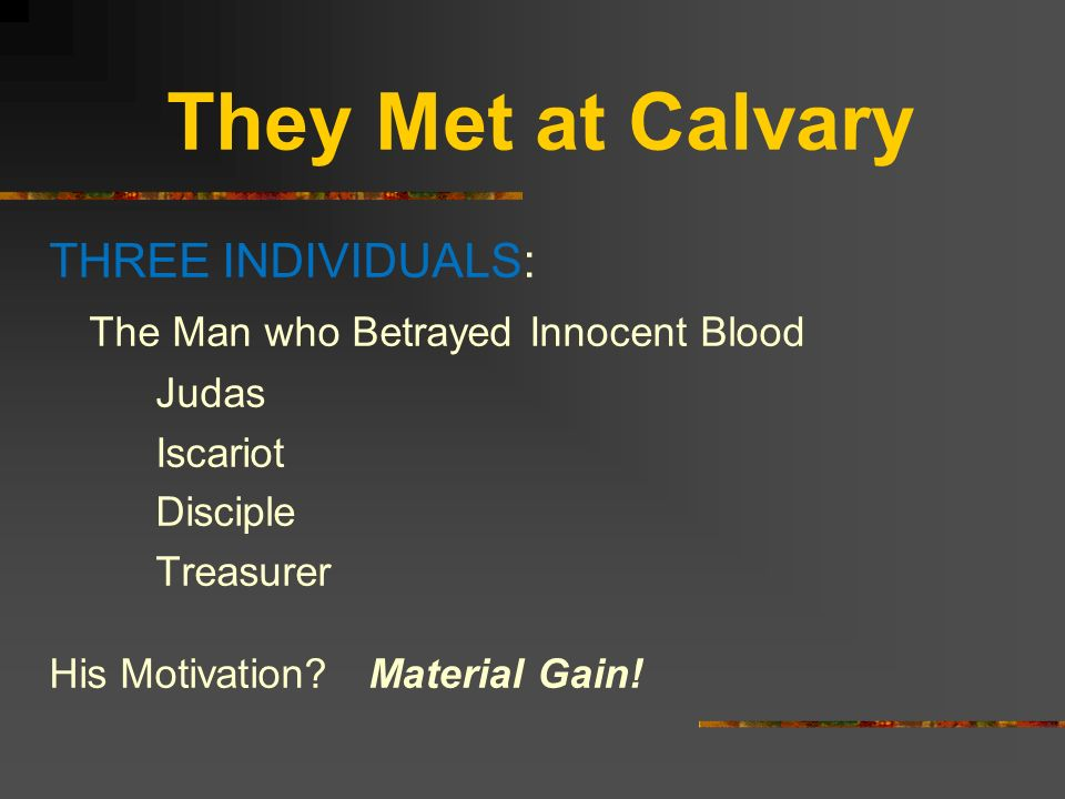 They Met at Calvary THREE INDIVIDUALS: The Man who Betrayed Innocent Blood Judas Iscariot Disciple Treasurer His Motivation?Material Gain!