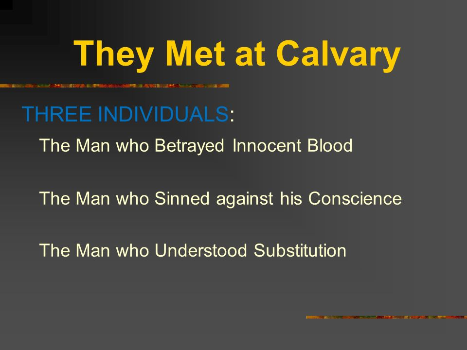 They Met at Calvary THREE INDIVIDUALS: The Man who Betrayed Innocent Blood The Man who Sinned against his Conscience The Man who Understood Substituti