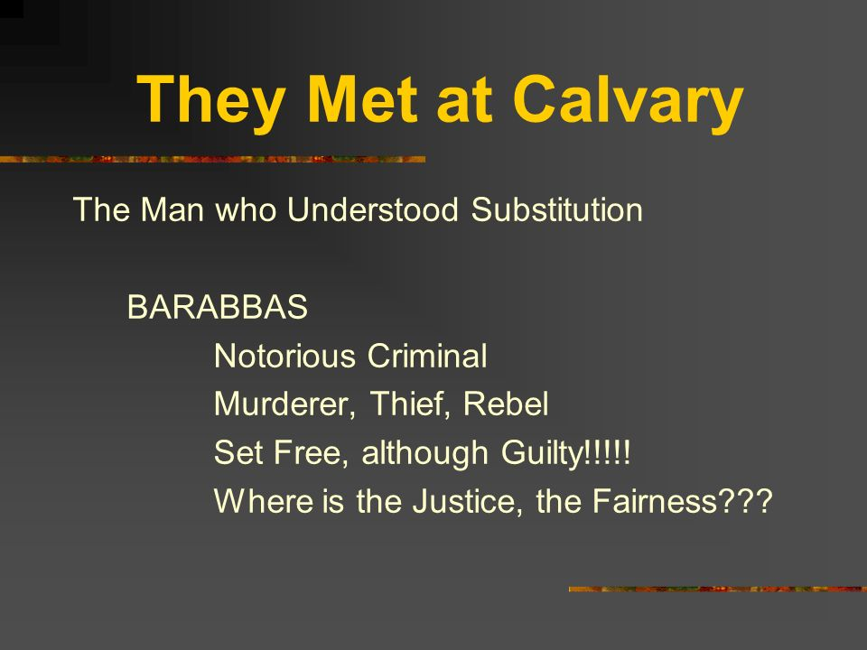 They Met at Calvary The Man who Understood Substitution BARABBAS Notorious Criminal Murderer, Thief, Rebel Set Free, although Guilty!!!!! Where is the