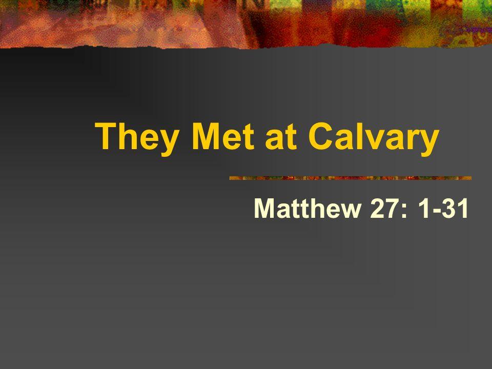 They Met at Calvary Matthew 27: 1-31