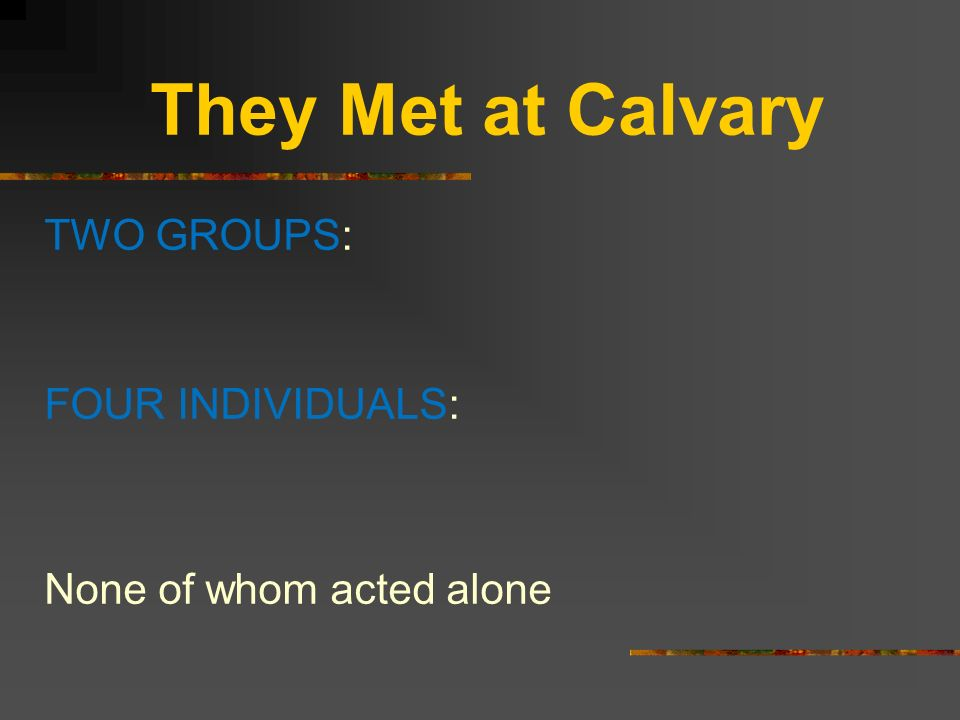They Met at Calvary TWO GROUPS: FOUR INDIVIDUALS: None of whom acted alone