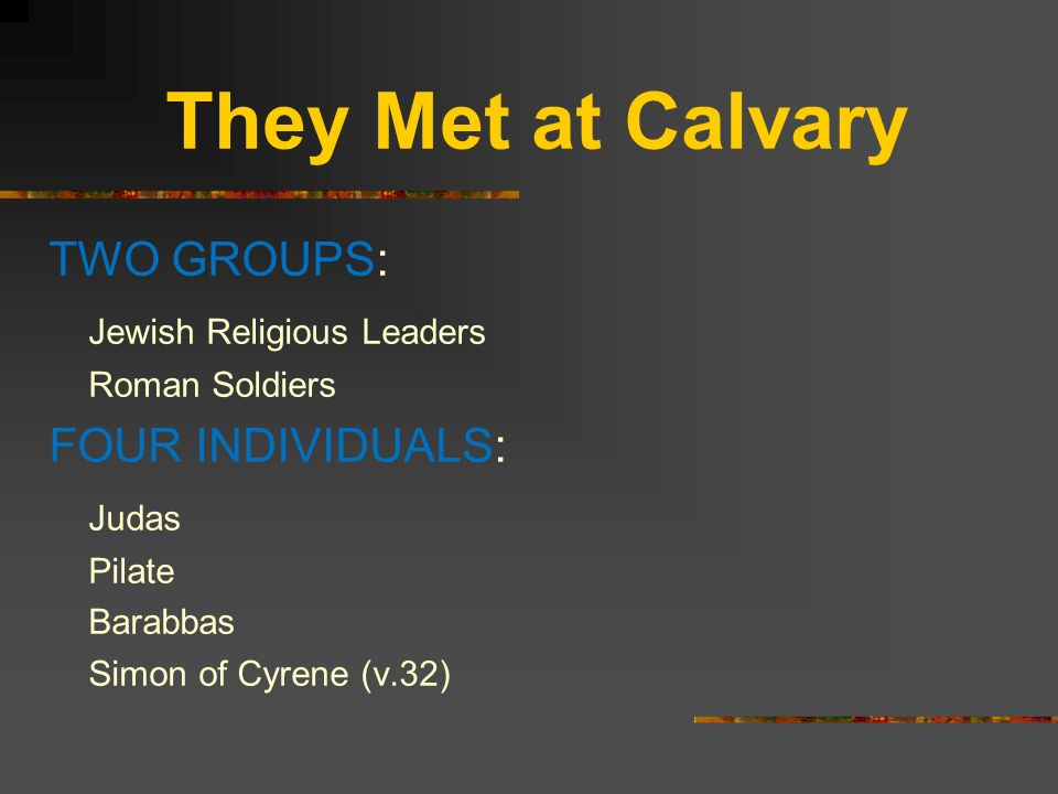 They Met at Calvary TWO GROUPS: Jewish Religious Leaders Roman Soldiers FOUR INDIVIDUALS: Judas Pilate Barabbas Simon of Cyrene (v.32) None of whom ac