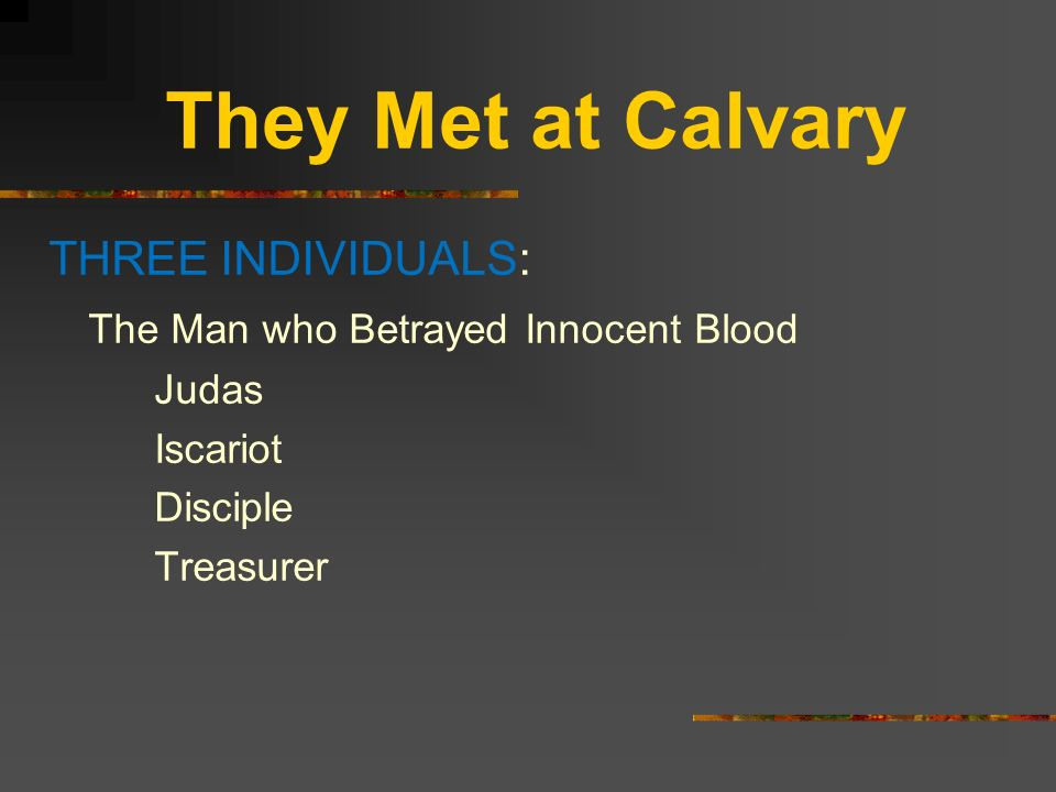 They Met at Calvary THREE INDIVIDUALS: The Man who Betrayed Innocent Blood Judas Iscariot Disciple Treasurer