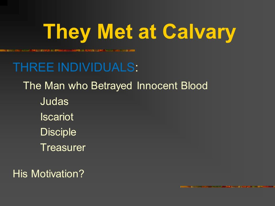 They Met at Calvary THREE INDIVIDUALS: The Man who Betrayed Innocent Blood Judas Iscariot Disciple Treasurer His Motivation?