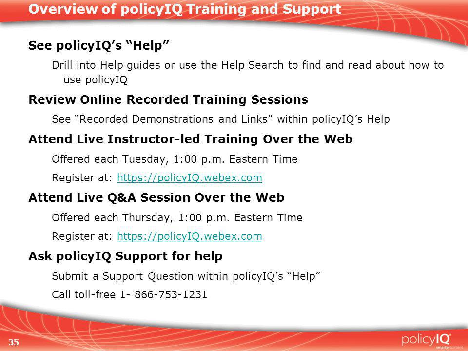 35 Overview of policyIQ Training and Support See policyIQs Help Drill into Help guides or use the Help Search to find and read about how to use policyIQ Review Online Recorded Training Sessions See Recorded Demonstrations and Links within policyIQs Help Attend Live Instructor-led Training Over the Web Offered each Tuesday, 1:00 p.m.