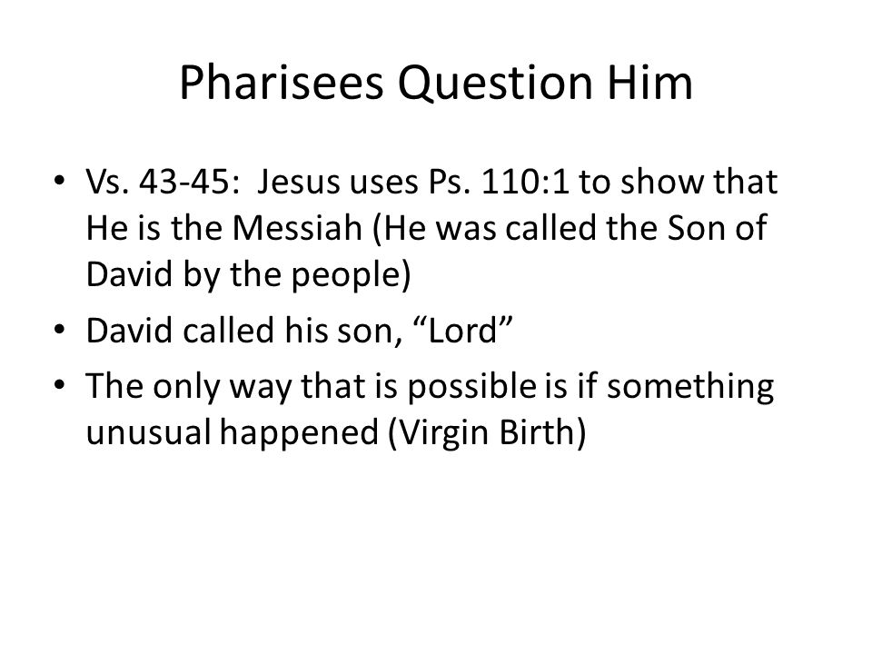 Pharisees Question Him Vs. 43-45: Jesus uses Ps.