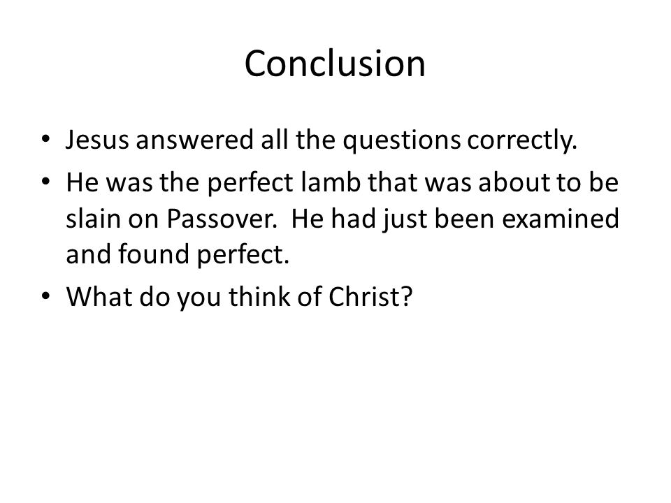 Conclusion Jesus answered all the questions correctly. He was the perfect lamb that was about to be slain on Passover. He had just been examined and f