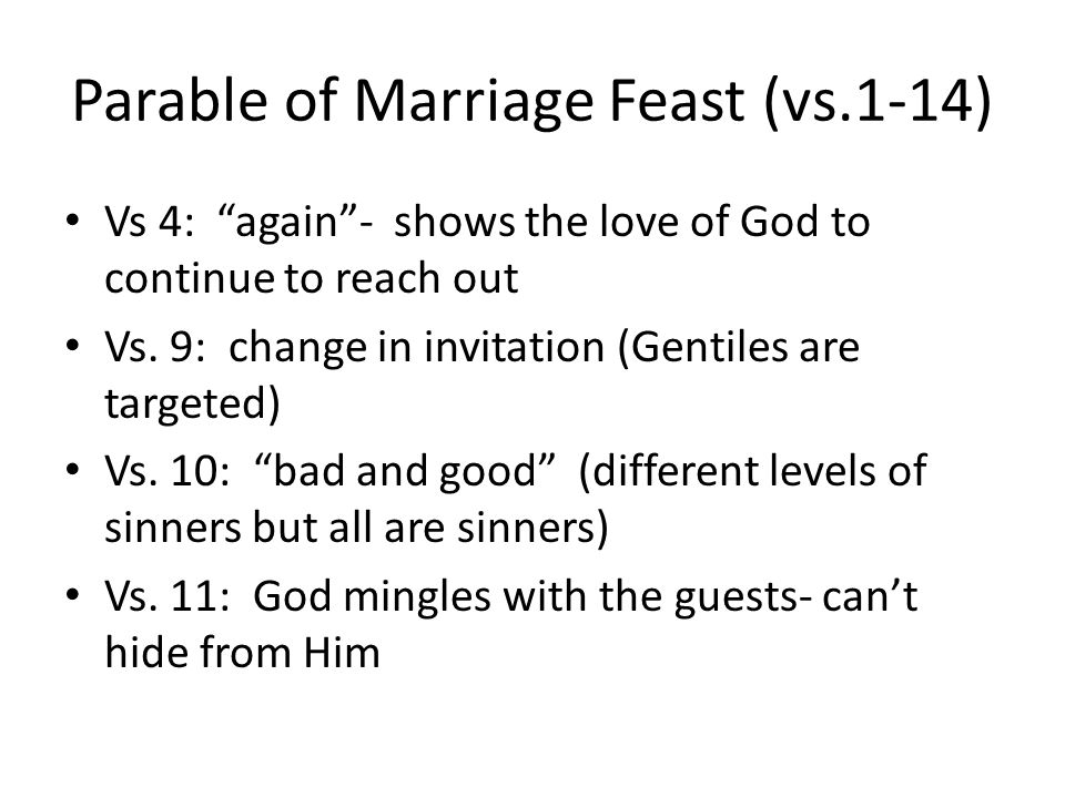 Parable of Marriage Feast (vs.1-14) Vs 4: again- shows the love of God to continue to reach out Vs. 9: change in invitation (Gentiles are targeted) Vs