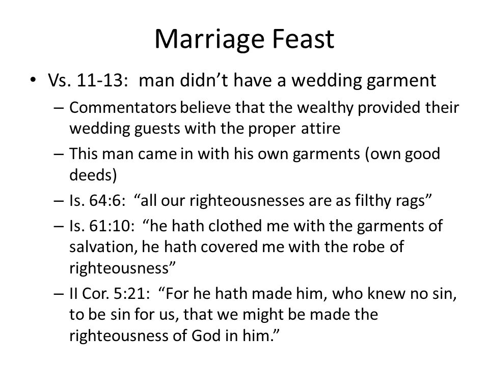 Marriage Feast Vs. 11-13: man didnt have a wedding garment – Commentators believe that the wealthy provided their wedding guests with the proper attir