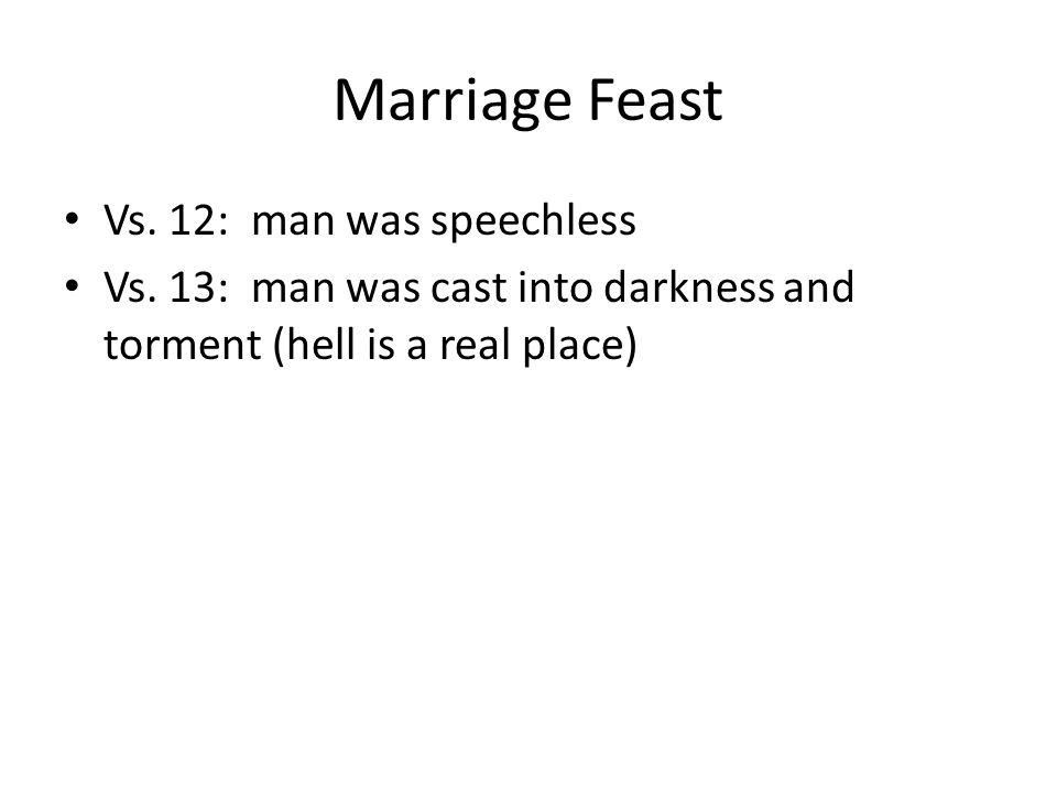 Marriage Feast Vs. 12: man was speechless Vs. 13: man was cast into darkness and torment (hell is a real place)