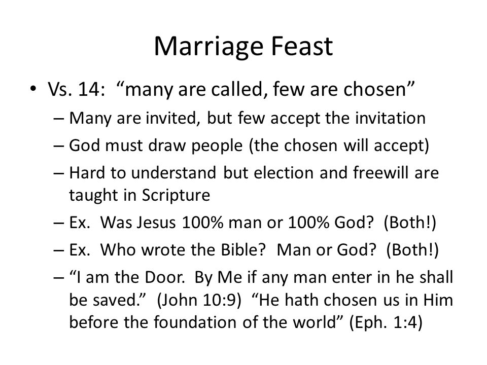 Marriage Feast Vs. 14: many are called, few are chosen – Many are invited, but few accept the invitation – God must draw people (the chosen will accep