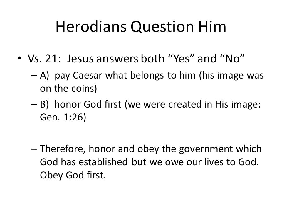 Herodians Question Him Vs. 21: Jesus answers both Yes and No – A) pay Caesar what belongs to him (his image was on the coins) – B) honor God first (we
