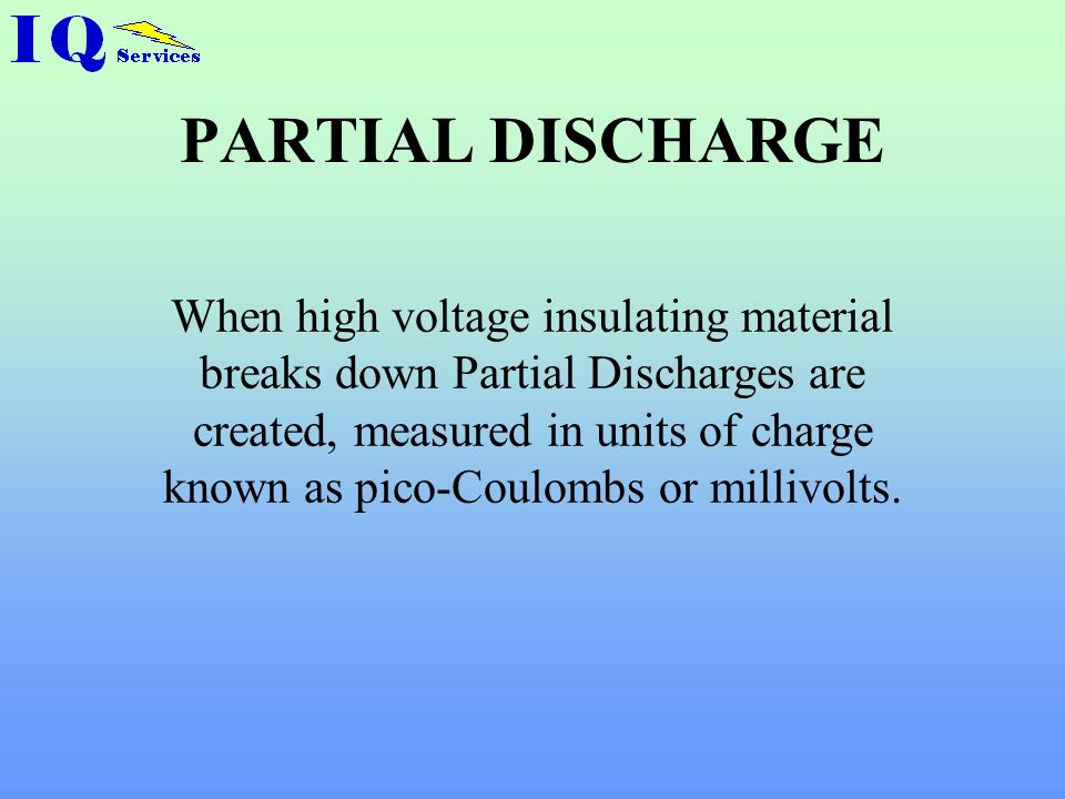 PARTIAL DISCHARGE When high voltage insulating material breaks down Partial Discharges are created, measured in units of charge known as pico-Coulombs or millivolts.
